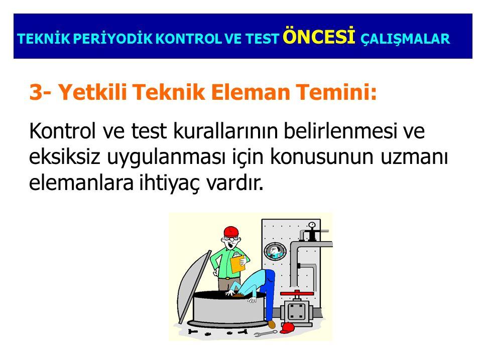 TEKNİK PERİYODİK KONTROL VE TEST ÖNCESİ ÇALIŞMALAR 3- Yetkili Teknik Eleman Temini: Kontrol ve test kurallarının belirlenmesi ve eksiksiz uygulanması