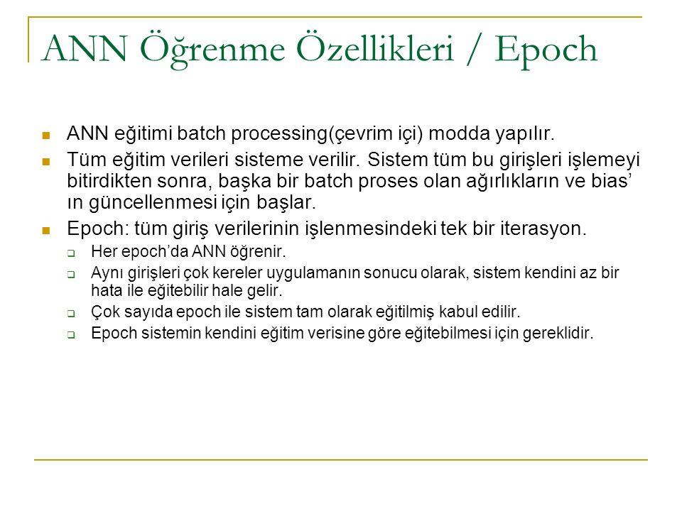 ANN Öğrenme Özellikleri / Epoch ANN eğitimi batch processing(çevrim içi) modda yapılır. Tüm eğitim verileri sisteme verilir. Sistem tüm bu girişleri i