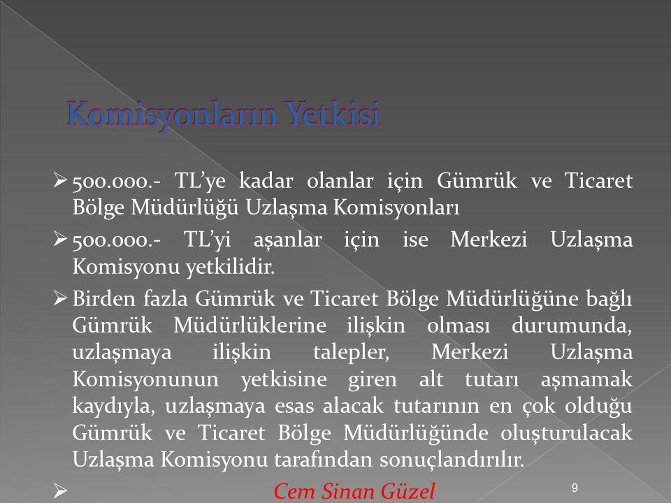 9  500.000.- TL'ye kadar olanlar için Gümrük ve Ticaret Bölge Müdürlüğü Uzlaşma Komisyonları  500.000.- TL'yi aşanlar için ise Merkezi Uzlaşma Komisyonu yetkilidir.