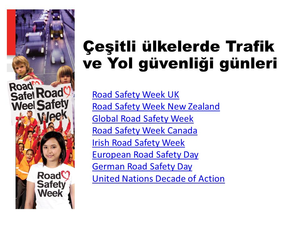 Çeşitli ülkelerde Trafik ve Yol güvenliği günleri Road Safety Week UK Road Safety Week New Zealand Global Road Safety Week Road Safety Week Canada Irish Road Safety Week European Road Safety Day German Road Safety Day United Nations Decade of Action