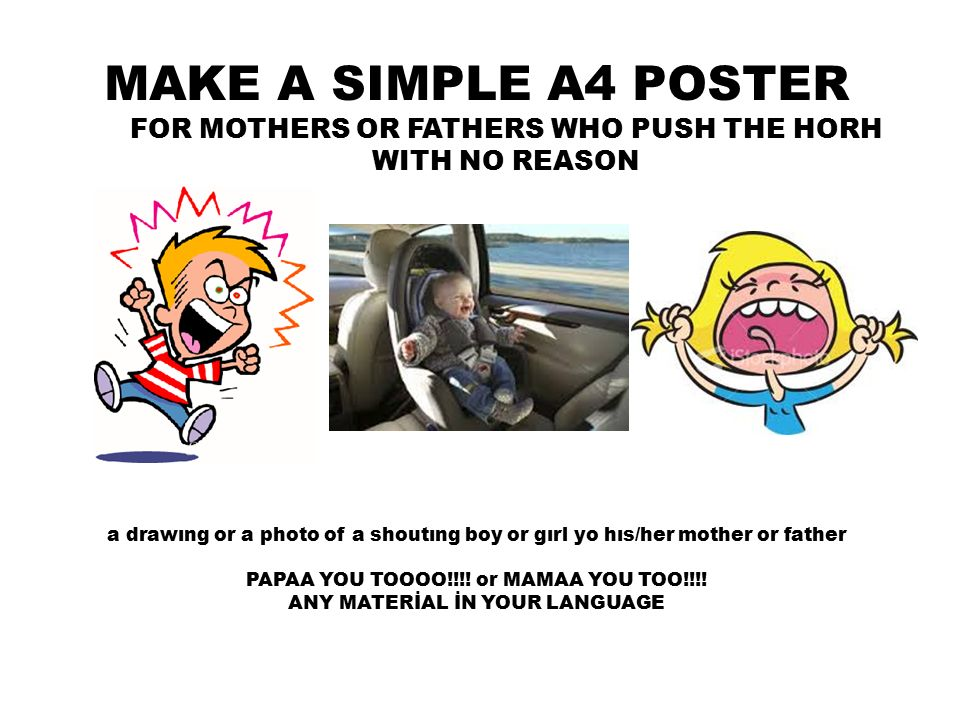 MAKE A SIMPLE A4 POSTER FOR MOTHERS OR FATHERS WHO PUSH THE HORH WITH NO REASON a drawıng or a photo of a shoutıng boy or gırl yo hıs/her mother or father PAPAA YOU TOOOO!!!.