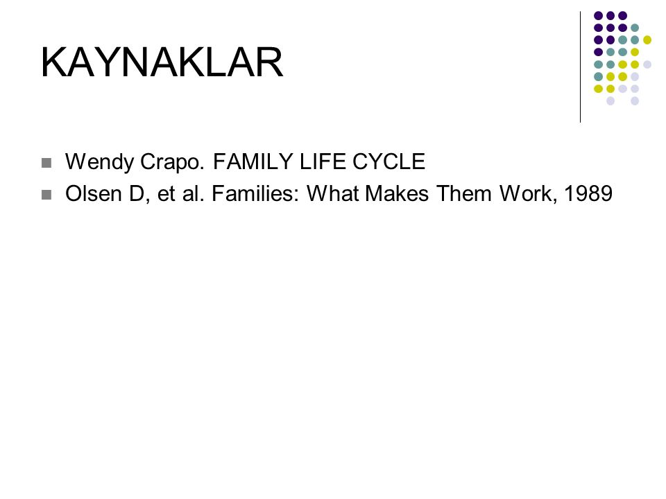 KAYNAKLAR Wendy Crapo. FAMILY LIFE CYCLE Olsen D, et al. Families: What Makes Them Work, 1989
