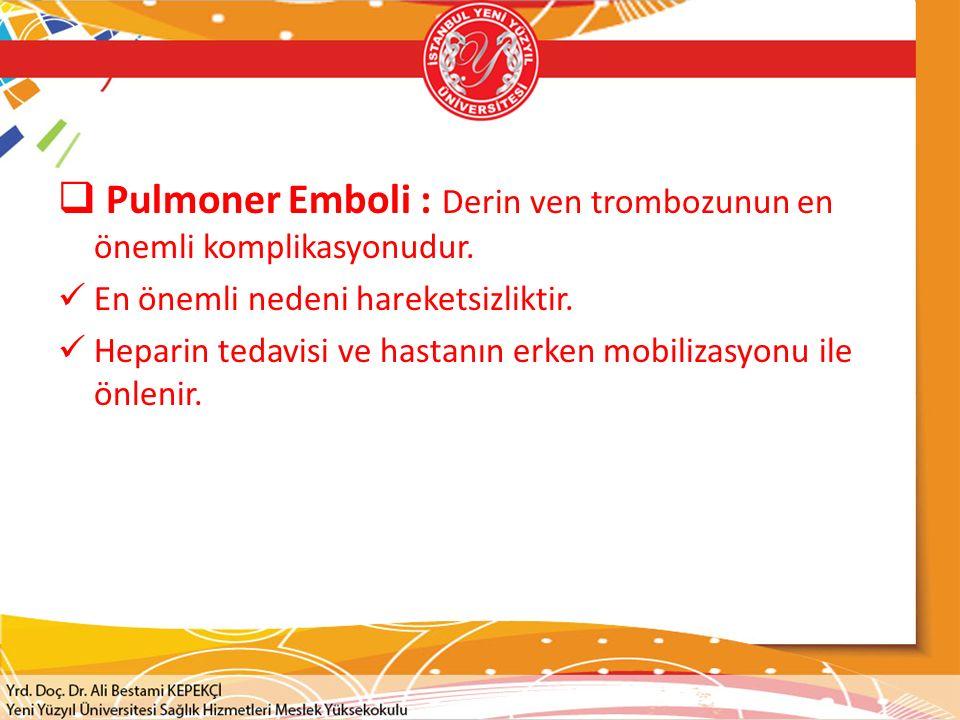  Pulmoner Emboli : Derin ven trombozunun en önemli komplikasyonudur. En önemli nedeni hareketsizliktir. Heparin tedavisi ve hastanın erken mobilizasy
