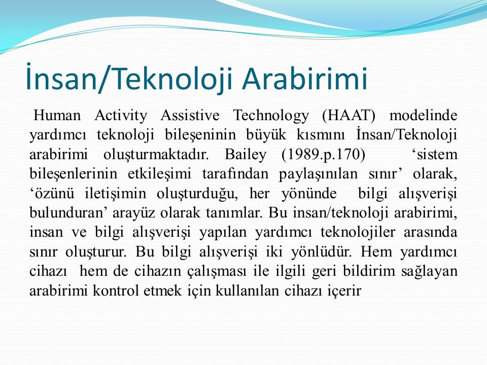 İnsan/Teknoloji Arabirimi Human Activity Assistive Technology (HAAT) modelinde yardımcı teknoloji bileşeninin büyük kısmını İnsan/Teknoloji arabirimi oluşturmaktadır.