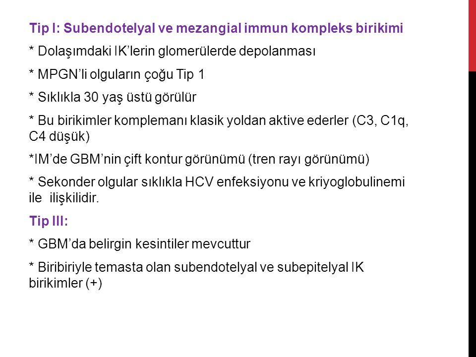 Tip I: Subendotelyal ve mezangial immun kompleks birikimi * Dolaşımdaki IK'lerin glomerülerde depolanması * MPGN'li olguların çoğu Tip 1 * Sıklıkla 30 yaş üstü görülür * Bu birikimler komplemanı klasik yoldan aktive ederler (C3, C1q, C4 düşük) *IM'de GBM'nin çift kontur görünümü (tren rayı görünümü) * Sekonder olgular sıklıkla HCV enfeksiyonu ve kriyoglobulinemi ile ilişkilidir.
