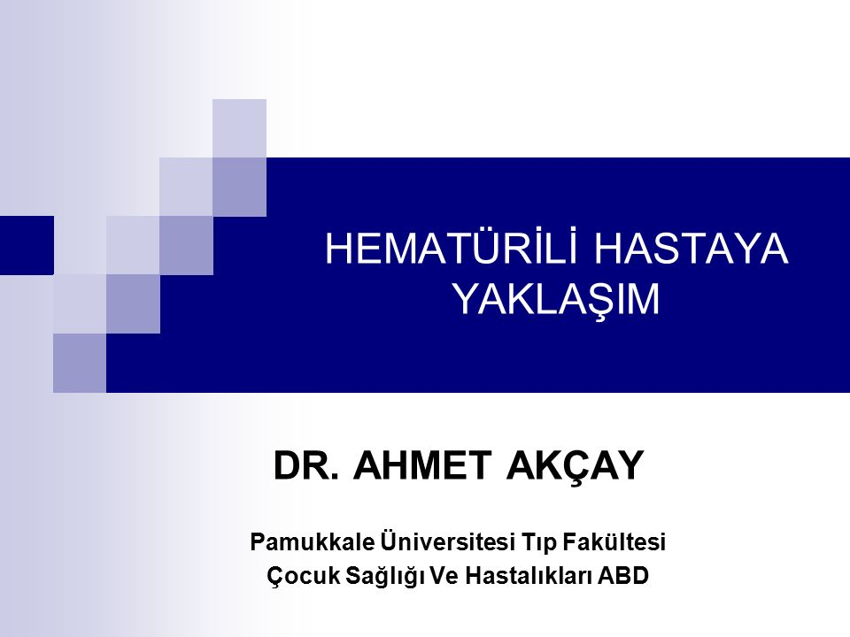 HEMATÜRİLİ HASTAYA YAKLAŞIM DR. AHMET AKÇAY Pamukkale Üniversitesi Tıp Fakültesi Çocuk Sağlığı Ve Hastalıkları ABD