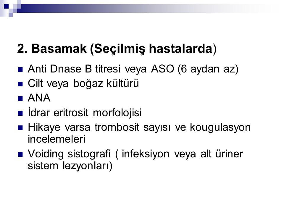 2. Basamak (Seçilmiş hastalarda) Anti Dnase B titresi veya ASO (6 aydan az) Cilt veya boğaz kültürü ANA İdrar eritrosit morfolojisi Hikaye varsa tromb