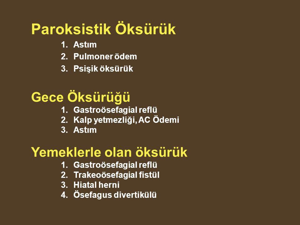 Paroksistik Öksürük 1.Astım 2.Pulmoner ödem 3.Psişik öksürük Gece Öksürüğü 1.Gastroösefagial reflü 2.Kalp yetmezliği, AC Ödemi 3.Astım Yemeklerle olan öksürük 1.Gastroösefagial reflü 2.Trakeoösefagial fistül 3.Hiatal herni 4.Ösefagus divertikülü