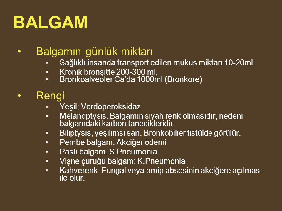 BALGAM Balgamın günlük miktarı Sağlıklı insanda transport edilen mukus miktarı 10-20ml Kronik bronşitte 200-300 ml, Bronkoalveoler Ca'da 1000ml (Bronkore) Rengi Yeşil; Verdoperoksidaz Melanoptysis.