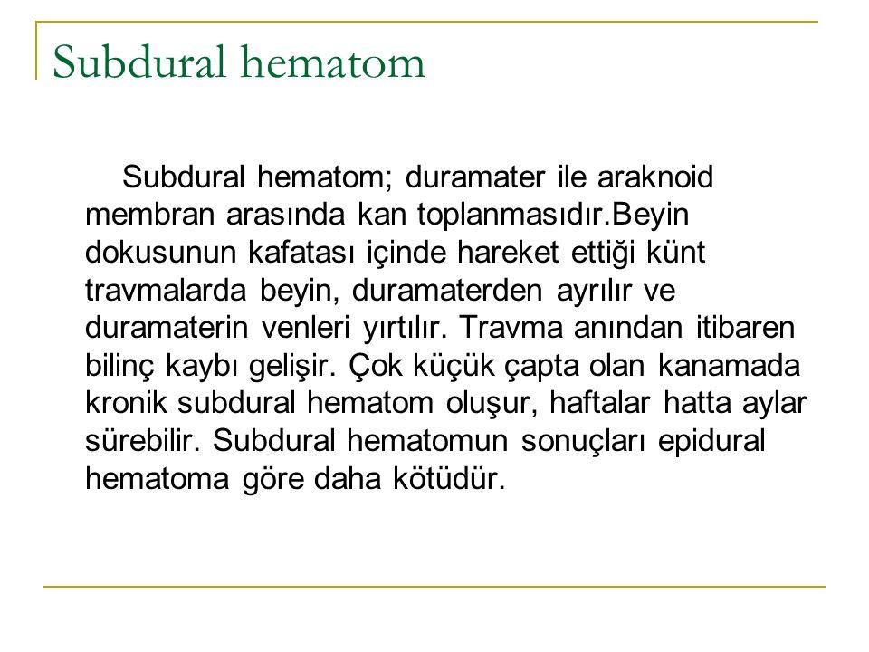 Subdural hematom Subdural hematom; duramater ile araknoid membran arasında kan toplanmasıdır.Beyin dokusunun kafatası içinde hareket ettiği künt travmalarda beyin, duramaterden ayrılır ve duramaterin venleri yırtılır.