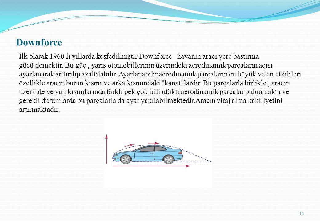 Downforce İlk olarak 1960 lı yıllarda keşfedilmiştir.Downforce havanın aracı yere bastırma gücü demektir. Bu güç, yarış otomobillerinin üzerindeki aer