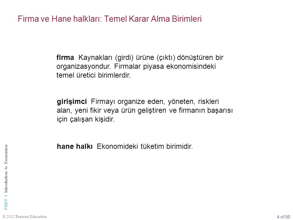 4 of 50 PART I Introduction to Economics © 2012 Pearson Education firma Kaynakları (girdi) ürüne (çıktı) dönüştüren bir organizasyondur.