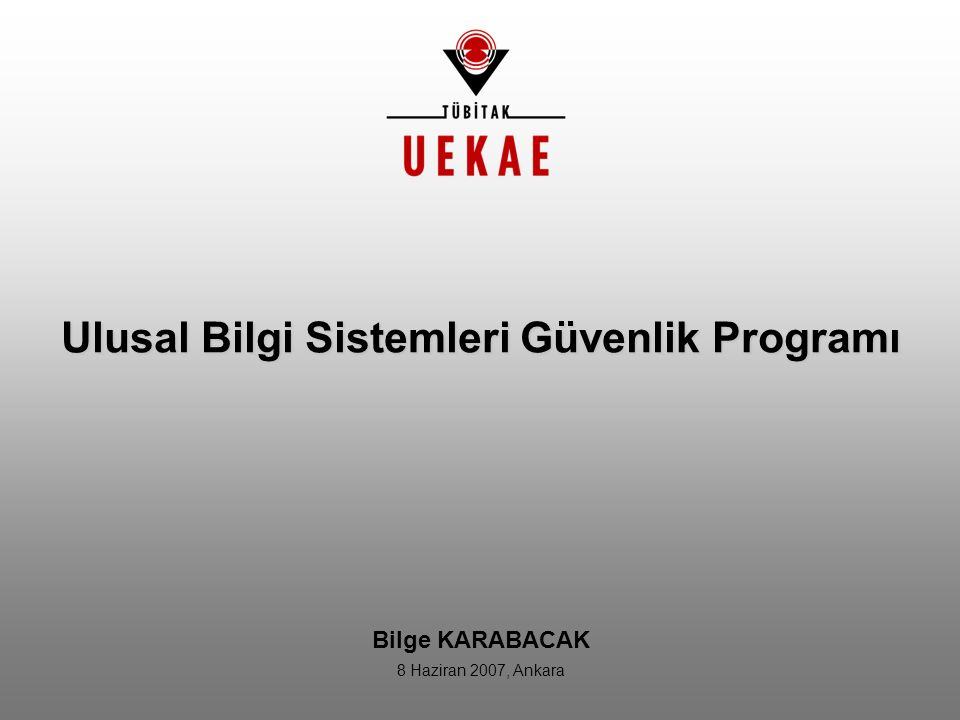 Ulusal Bilgi Sistemleri Güvenlik Programı Bilge KARABACAK 8 Haziran 2007, Ankara