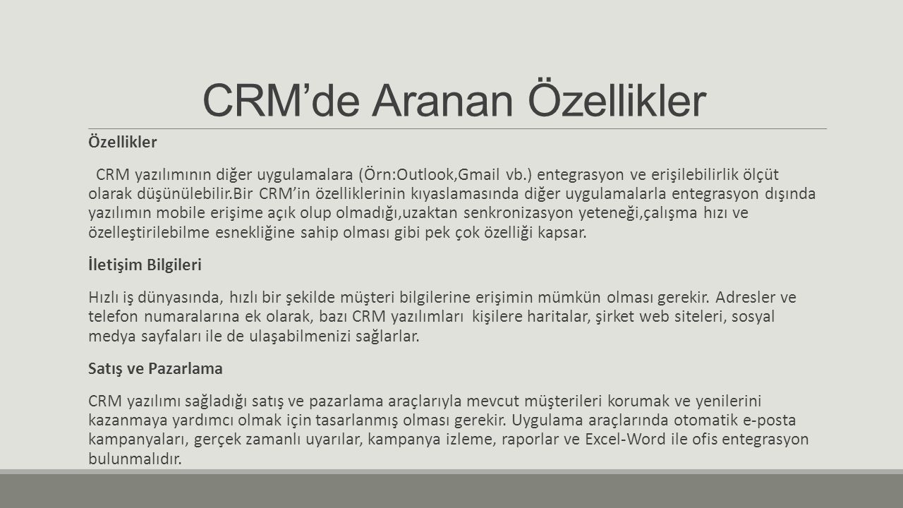 CRM'de Aranan Özellikler Özellikler CRM yazılımının diğer uygulamalara (Örn:Outlook,Gmail vb.) entegrasyon ve erişilebilirlik ölçüt olarak düşünülebilir.Bir CRM'in özelliklerinin kıyaslamasında diğer uygulamalarla entegrasyon dışında yazılımın mobile erişime açık olup olmadığı,uzaktan senkronizasyon yeteneği,çalışma hızı ve özelleştirilebilme esnekliğine sahip olması gibi pek çok özelliği kapsar.