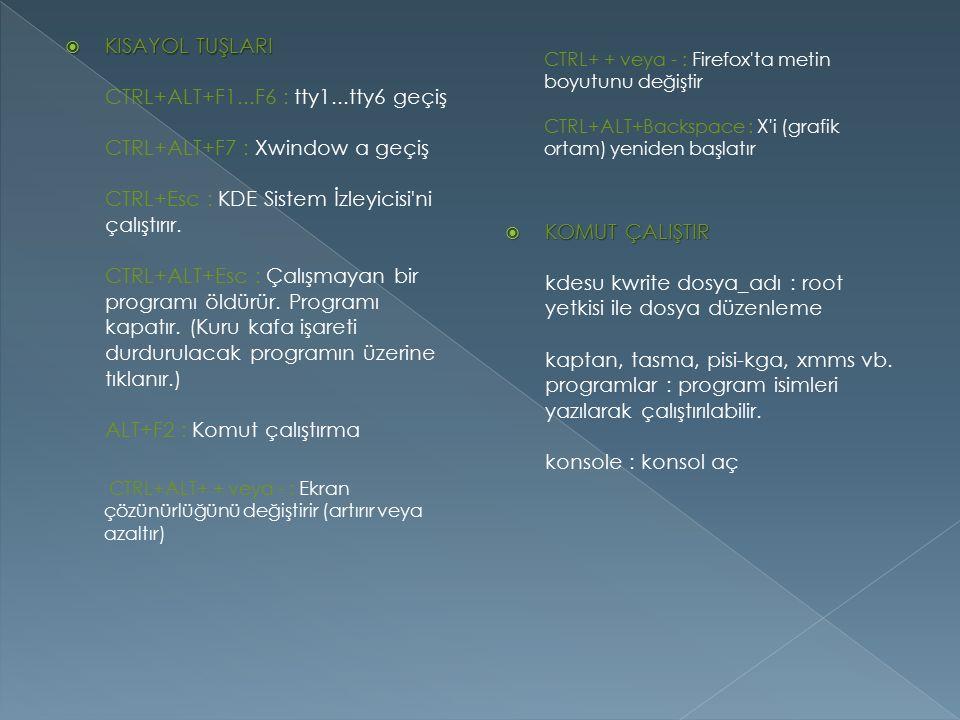  KISAYOL TUŞLARI  KISAYOL TUŞLARI CTRL+ALT+F1...F6 : tty1...tty6 geçiş CTRL+ALT+F7 : Xwindow a geçiş CTRL+Esc : KDE Sistem İzleyicisi'ni çalıştırır.