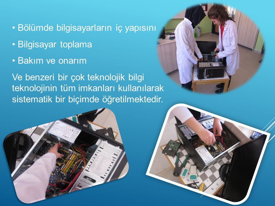 Bölümde bilgisayarların iç yapısını Bilgisayar toplama Bakım ve onarım Ve benzeri bir çok teknolojik bilgi teknolojinin tüm imkanları kullanılarak sistematik bir biçimde öğretilmektedir.