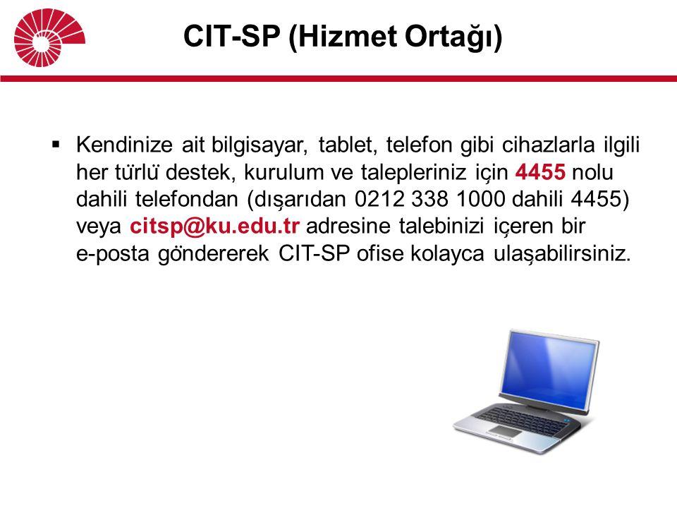 CIT-SP (Hizmet Ortağı)  Kendinize ait bilgisayar, tablet, telefon gibi cihazlarla ilgili her tu ̈ rlu ̈ destek, kurulum ve talepleriniz ic ̧ in 4455 nolu dahili telefondan (dıs ̧ arıdan 0212 338 1000 dahili 4455) veya citsp@ku.edu.tr adresine talebinizi ic ̧ eren bir e-posta go ̈ ndererek CIT-SP ofise kolayca ulas ̧ abilirsiniz.