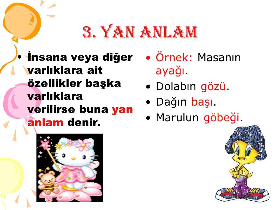 3. YAN ANLAM İnsana veya diğer varlıklara ait özellikler başka varlıklara verilirse buna yan anlam denir. Örnek: Masanın ayağı. Dolabın gözü. Dağın ba