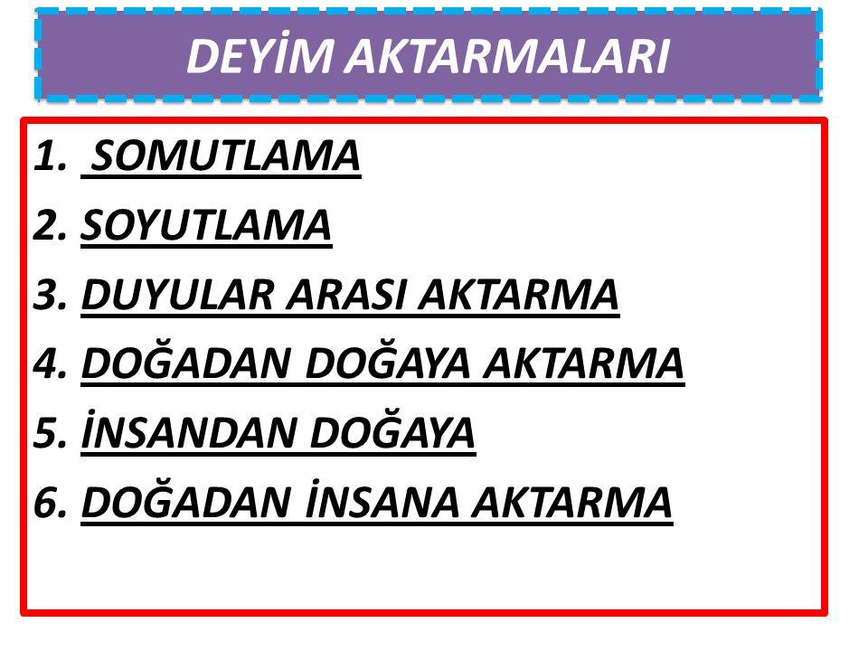 DEYİM AKTARMALARI 1. SOMUTLAMA 2. SOYUTLAMA 3. DUYULAR ARASI AKTARMA 4.