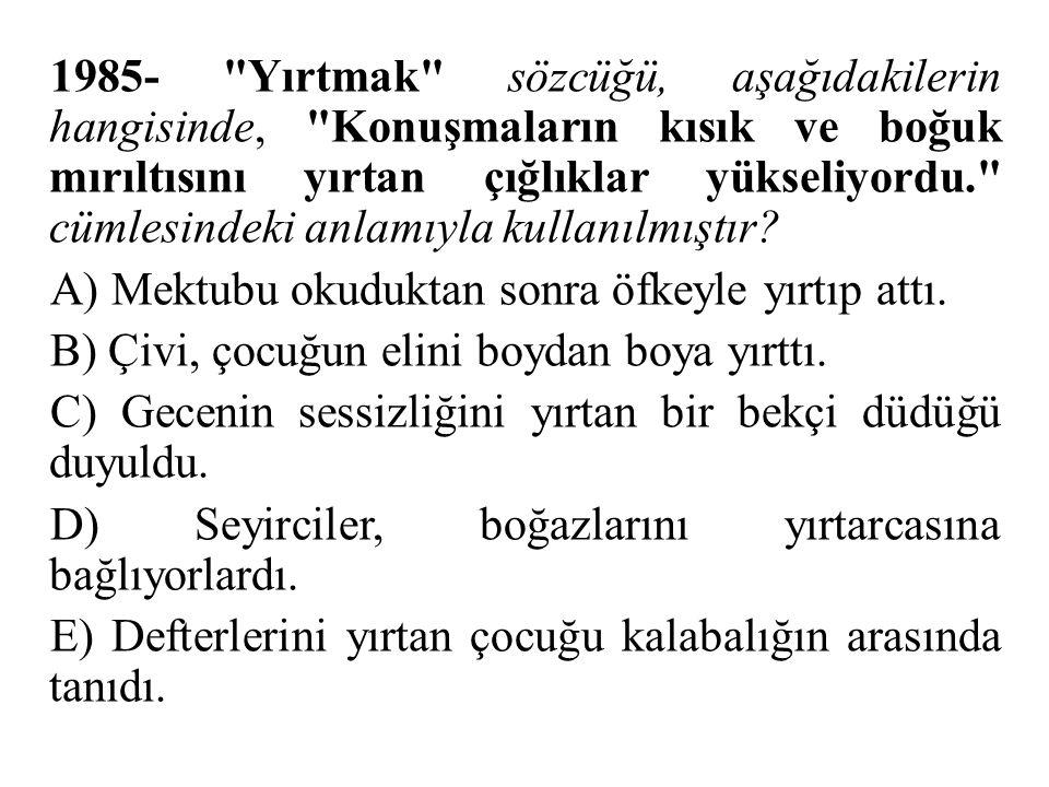 1985- Yırtmak sözcüğü, aşağıdakilerin hangisinde, Konuşmaların kısık ve boğuk mırıltısını yırtan çığlıklar yükseliyordu. cümlesindeki anlamıyla kullanılmıştır.