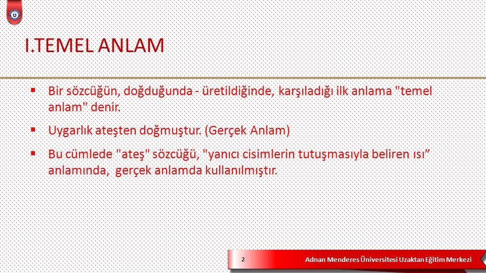 Adnan Menderes Üniversitesi Uzaktan Eğitim Merkezi I.TEMEL ANLAM 2  Bir sözcüğün, doğduğunda - üretildiğinde, karşıladığı ilk anlama