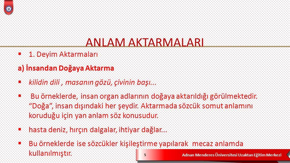 Adnan Menderes Üniversitesi Uzaktan Eğitim Merkezi ANLAM AKTARMALARI 5  1. Deyim Aktarmaları a) İnsandan Doğaya Aktarma  kilidin dili, masanın gözü,