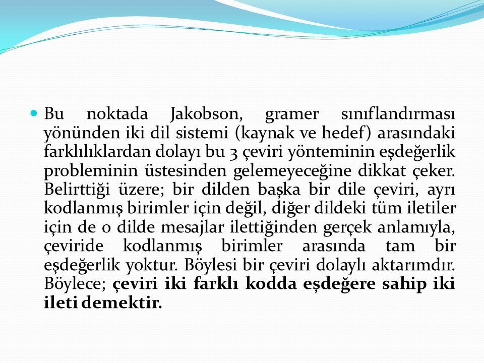 Bu noktada Jakobson, gramer sınıflandırması yönünden iki dil sistemi (kaynak ve hedef) arasındaki farklılıklardan dolayı bu 3 çeviri yönteminin eşdeğe