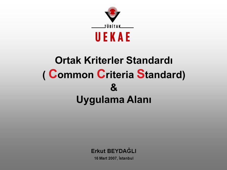Ortak Kriterler Standardı ( C ommon C riteria S tandard) & Uygulama Alanı Erkut BEYDAĞLI 16 Mart 2007, İstanbul