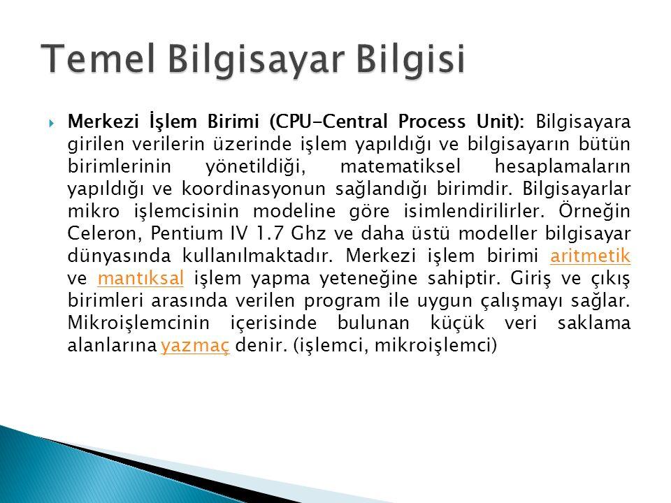  Merkezi İşlem Birimi (CPU-Central Process Unit): Bilgisayara girilen verilerin üzerinde işlem yapıldığı ve bilgisayarın bütün birimlerinin yönetildiği, matematiksel hesaplamaların yapıldığı ve koordinasyonun sağlandığı birimdir.