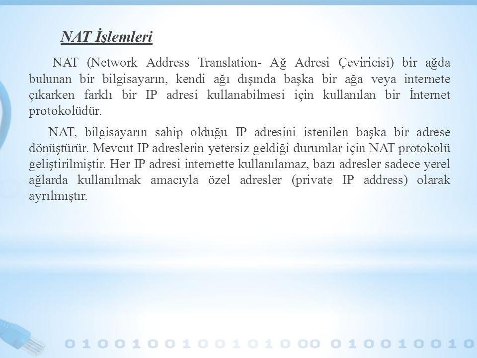 NAT İşlemleri NAT (Network Address Translation- Ağ Adresi Çeviricisi) bir ağda bulunan bir bilgisayarın, kendi ağı dışında başka bir ağa veya internet