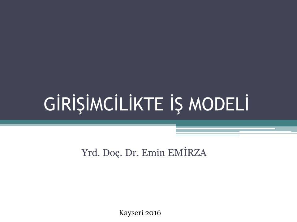 GİRİŞİMCİLİKTE İŞ MODELİ Yrd. Doç. Dr. Emin EMİRZA Kayseri 2016