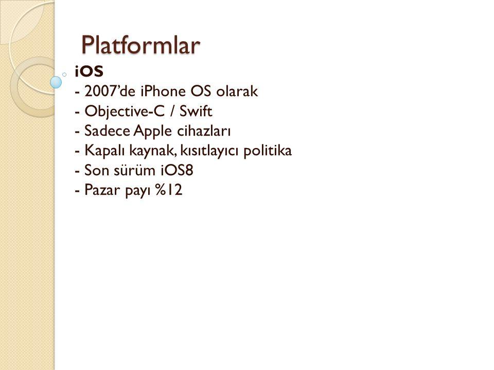 Platformlar Platformlar iOS - 2007'de iPhone OS olarak - Objective-C / Swift - Sadece Apple cihazları - Kapalı kaynak, kısıtlayıcı politika - Son sürüm iOS8 - Pazar payı %12