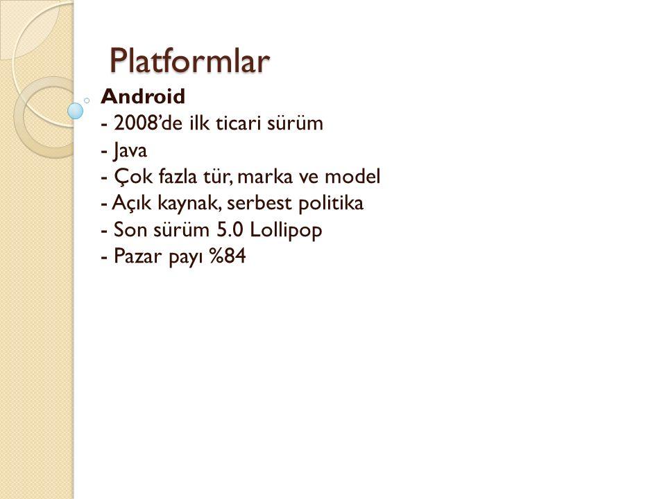Platformlar Platformlar Android - 2008'de ilk ticari sürüm - Java - Çok fazla tür, marka ve model - Açık kaynak, serbest politika - Son sürüm 5.0 Lollipop - Pazar payı %84