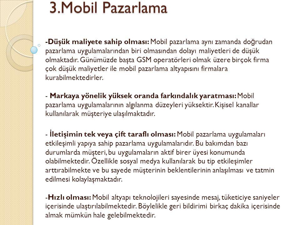 3.Mobil Pazarlama 3.Mobil Pazarlama -Düşük maliyete sahip olması: Mobil pazarlama aynı zamanda do ğ rudan pazarlama uygulamalarından biri olmasından dolayı maliyetleri de düşük olmaktadır.