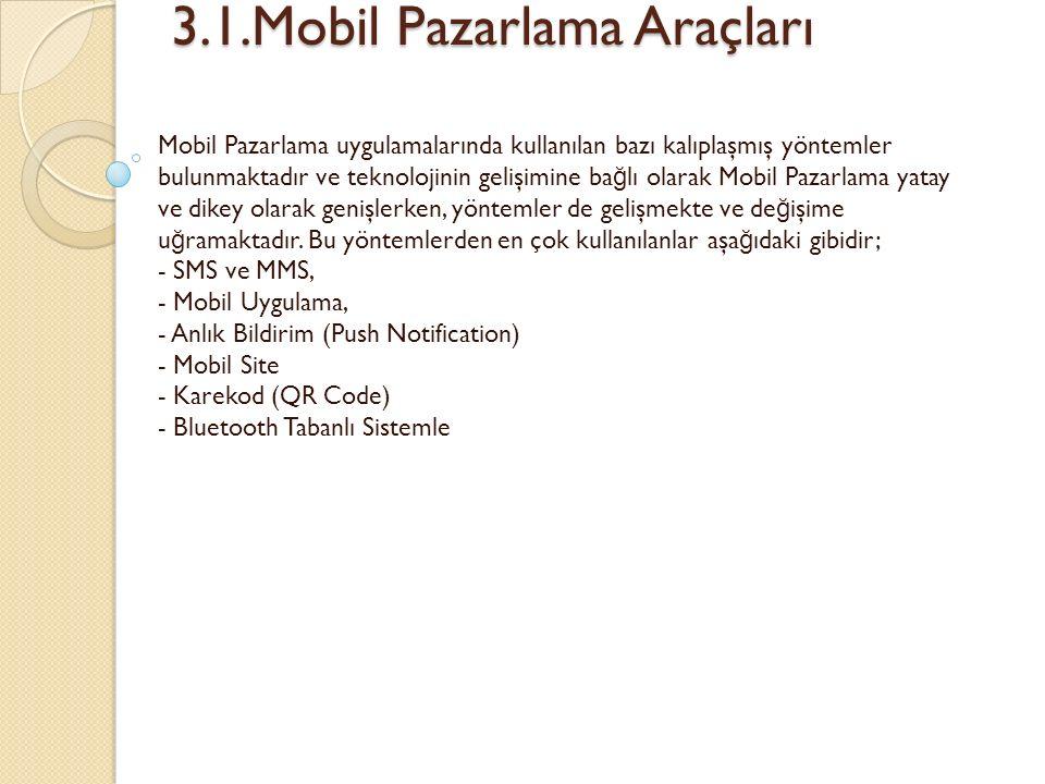 3.1.Mobil Pazarlama Araçları 3.1.Mobil Pazarlama Araçları Mobil Pazarlama uygulamalarında kullanılan bazı kalıplaşmış yöntemler bulunmaktadır ve teknolojinin gelişimine ba ğ lı olarak Mobil Pazarlama yatay ve dikey olarak genişlerken, yöntemler de gelişmekte ve de ğ işime u ğ ramaktadır.