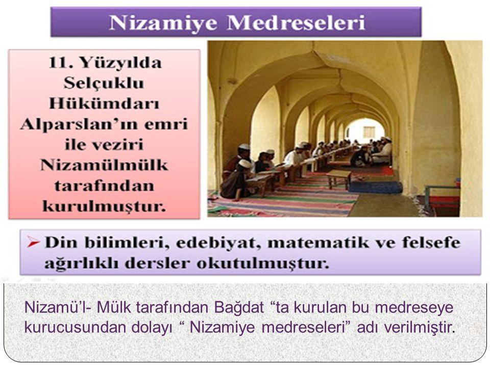 . Nizamü'l- Mülk tarafından Bağdat ta kurulan bu medreseye kurucusundan dolayı Nizamiye medreseleri adı verilmiştir.