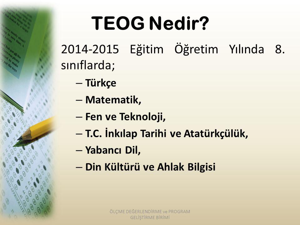 TEOG Nedir? 2014-2015 Eğitim Öğretim Yılında 8. sınıflarda; – Türkçe – Matematik, – Fen ve Teknoloji, – T.C. İnkılap Tarihi ve Atatürkçülük, – Yabancı