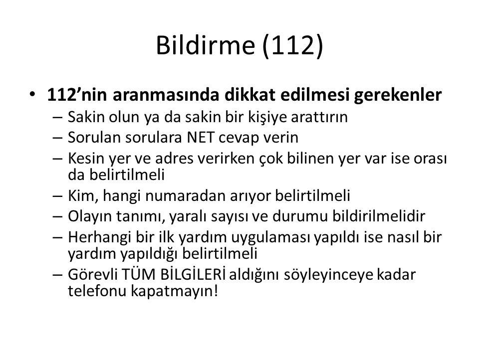 Bildirme (112) 112'nin aranmasında dikkat edilmesi gerekenler – Sakin olun ya da sakin bir kişiye arattırın – Sorulan sorulara NET cevap verin – Kesin yer ve adres verirken çok bilinen yer var ise orası da belirtilmeli – Kim, hangi numaradan arıyor belirtilmeli – Olayın tanımı, yaralı sayısı ve durumu bildirilmelidir – Herhangi bir ilk yardım uygulaması yapıldı ise nasıl bir yardım yapıldığı belirtilmeli – Görevli TÜM BİLGİLERİ aldığını söyleyinceye kadar telefonu kapatmayın!