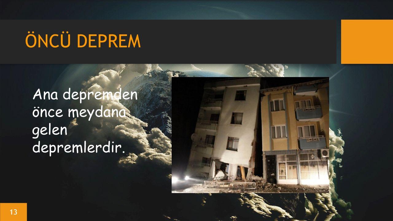 ÖNCÜ DEPREM Ana depremden önce meydana gelen depremlerdir. 13