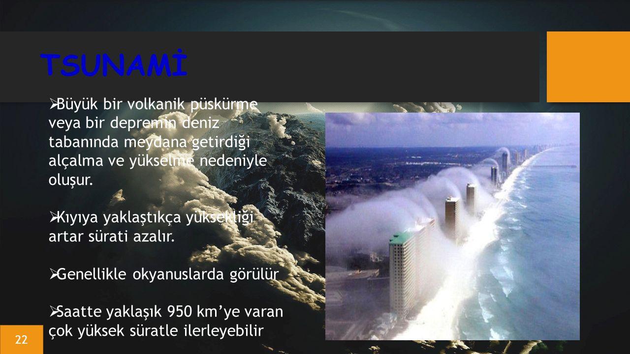 TSUNAMİ  Büyük bir volkanik püskürme veya bir depremin deniz tabanında meydana getirdiği alçalma ve yükselme nedeniyle oluşur.  Kıyıya yaklaştıkça y