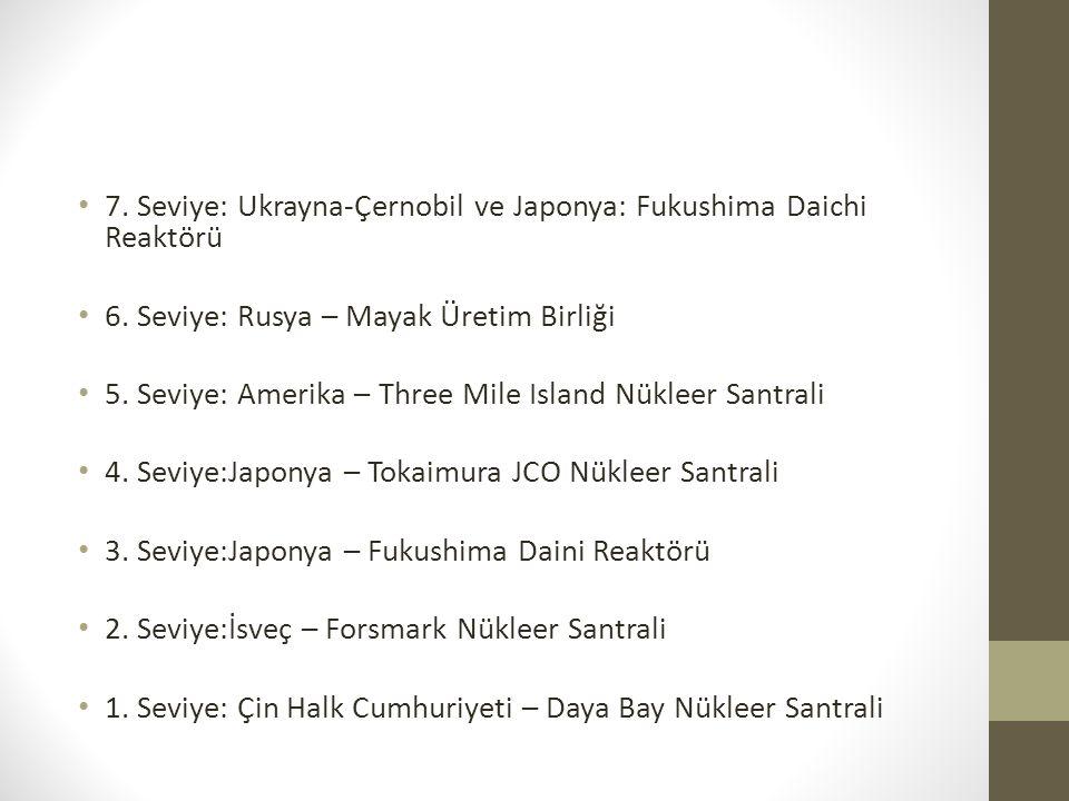 7. Seviye: Ukrayna-Çernobil ve Japonya: Fukushima Daichi Reaktörü 6. Seviye: Rusya – Mayak Üretim Birliği 5. Seviye: Amerika – Three Mile Island Nükle