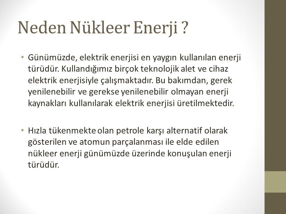 Neden Nükleer Enerji ? Günümüzde, elektrik enerjisi en yaygın kullanılan enerji türüdür. Kullandığımız birçok teknolojik alet ve cihaz elektrik enerji
