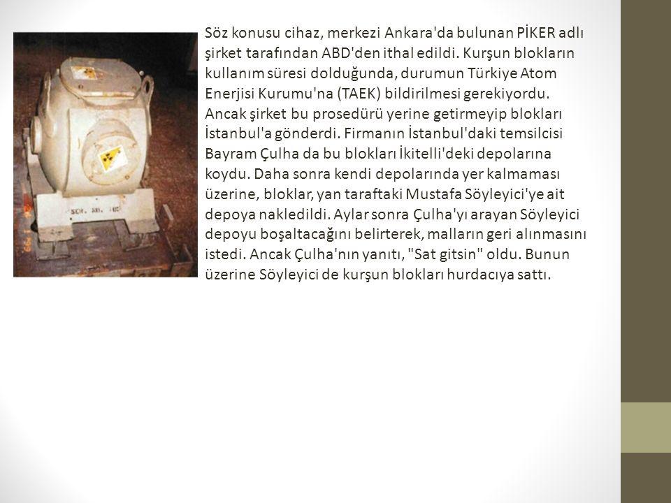 Söz konusu cihaz, merkezi Ankara'da bulunan PİKER adlı şirket tarafından ABD'den ithal edildi. Kurşun blokların kullanım süresi dolduğunda, durumun Tü