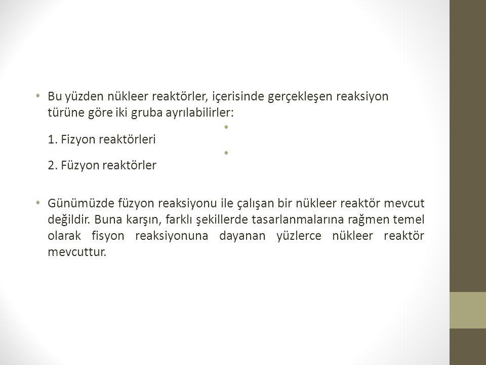 Bu yüzden nükleer reaktörler, içerisinde gerçekleşen reaksiyon türüne göre iki gruba ayrılabilirler: 1.