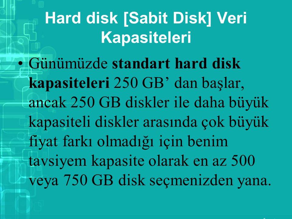 Hard disk [Sabit Disk] Veri Kapasiteleri Günümüzde standart hard disk kapasiteleri 250 GB' dan başlar, ancak 250 GB diskler ile daha büyük kapasiteli