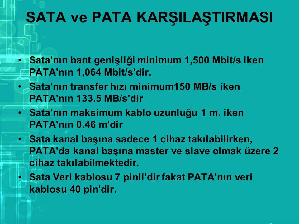 SATA ve PATA KARŞILAŞTIRMASI Sata'nın bant genişliği minimum 1,500 Mbit/s iken PATA'nın 1,064 Mbit/s'dir. Sata'nın transfer hızı minimum150 MB/s iken