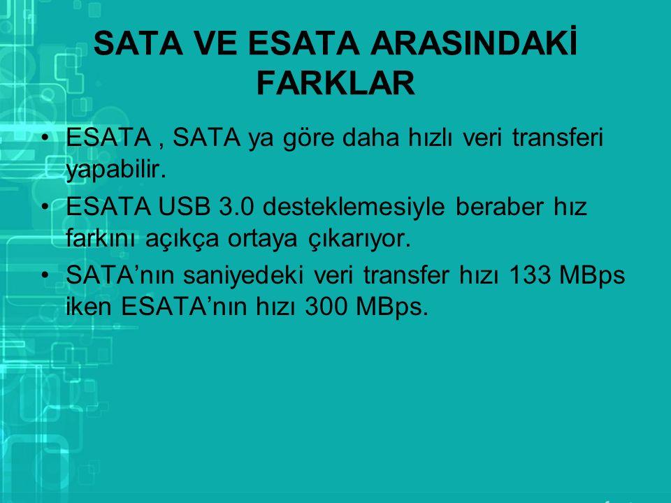 SATA VE ESATA ARASINDAKİ FARKLAR ESATA, SATA ya göre daha hızlı veri transferi yapabilir. ESATA USB 3.0 desteklemesiyle beraber hız farkını açıkça ort