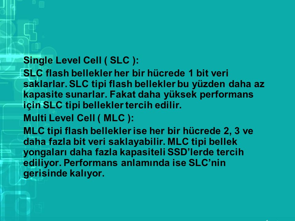 Single Level Cell ( SLC ): SLC flash bellekler her bir hücrede 1 bit veri saklarlar.