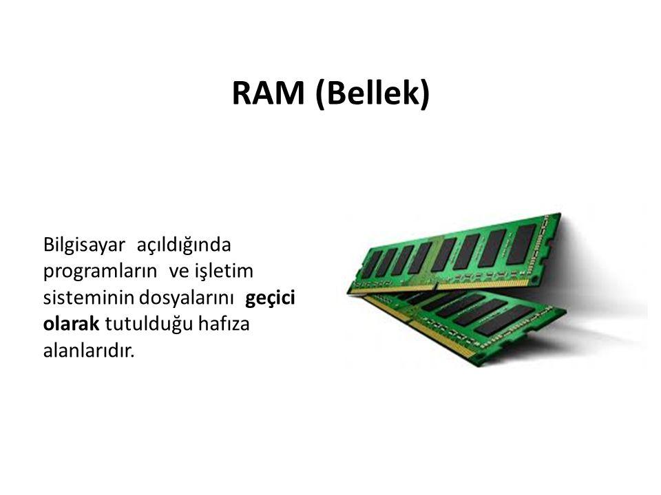 RAM (Bellek) Bilgisayar açıldığında programların ve işletim sisteminin dosyalarını geçici olarak tutulduğu hafıza alanlarıdır.