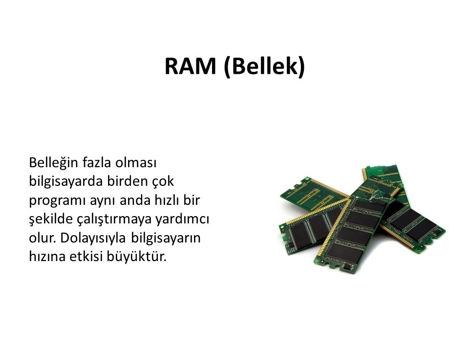 RAM (Bellek) Belleğin fazla olması bilgisayarda birden çok programı aynı anda hızlı bir şekilde çalıştırmaya yardımcı olur. Dolayısıyla bilgisayarın h